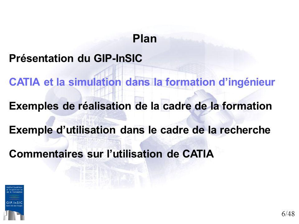 6/48 Plan Présentation du GIP-InSIC CATIA et la simulation dans la formation dingénieur Exemples de réalisation de la cadre de la formation Exemple du