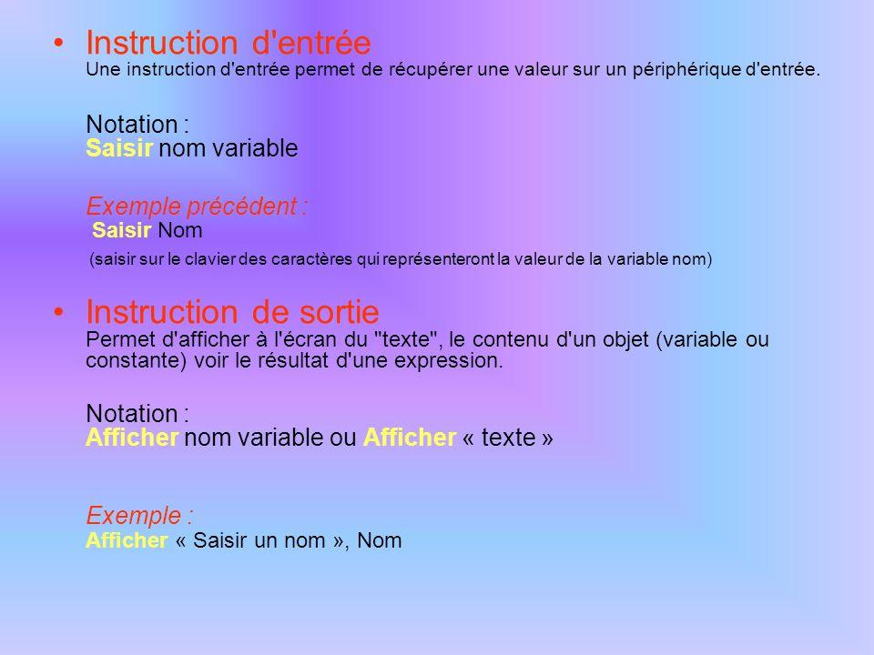 Instruction d'entrée Une instruction d'entrée permet de récupérer une valeur sur un périphérique d'entrée. Notation : Saisir nom variable Exemple préc
