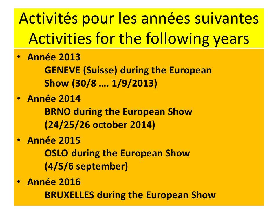 Activités pour les années suivantes Activities for the following years Année 2013 GENEVE (Suisse) during the European Show (30/8 …. 1/9/2013) Année 20