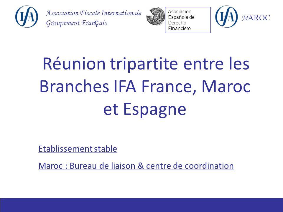 Association Fiscale Internationale Groupement Fran ç ais M AROC Asociación Española de Derecho Financiero Réunion tripartite entre les Branches IFA France, Maroc et Espagne Etablissement stable Maroc : Bureau de liaison & centre de coordination