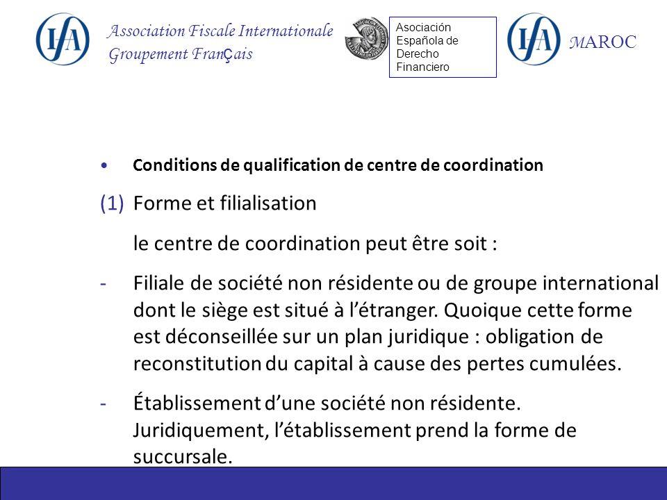 Association Fiscale Internationale Groupement Fran ç ais M AROC Asociación Española de Derecho Financiero Conditions de qualification de centre de coordination (1)Forme et filialisation le centre de coordination peut être soit : -Filiale de société non résidente ou de groupe international dont le siège est situé à létranger.