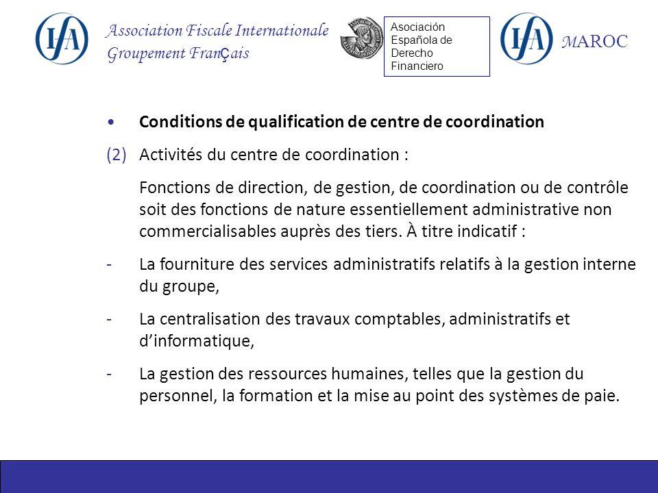 Association Fiscale Internationale Groupement Fran ç ais M AROC Asociación Española de Derecho Financiero Conditions de qualification de centre de coordination (2)Activités du centre de coordination : Fonctions de direction, de gestion, de coordination ou de contrôle soit des fonctions de nature essentiellement administrative non commercialisables auprès des tiers.