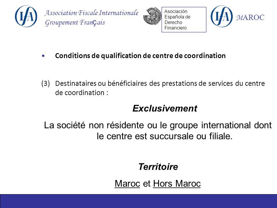 Association Fiscale Internationale Groupement Fran ç ais M AROC Asociación Española de Derecho Financiero Conditions de qualification de centre de coordination (3)Destinataires ou bénéficiaires des prestations de services du centre de coordination : Exclusivement La société non résidente ou le groupe international dont le centre est succursale ou filiale.