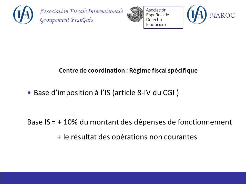 Association Fiscale Internationale Groupement Fran ç ais M AROC Asociación Española de Derecho Financiero I Centre de coordination : Régime fiscal spécifique Base dimposition à lIS (article 8-IV du CGI ) Base IS= + 10% du montant des dépenses de fonctionnement + le résultat des opérations non courantes