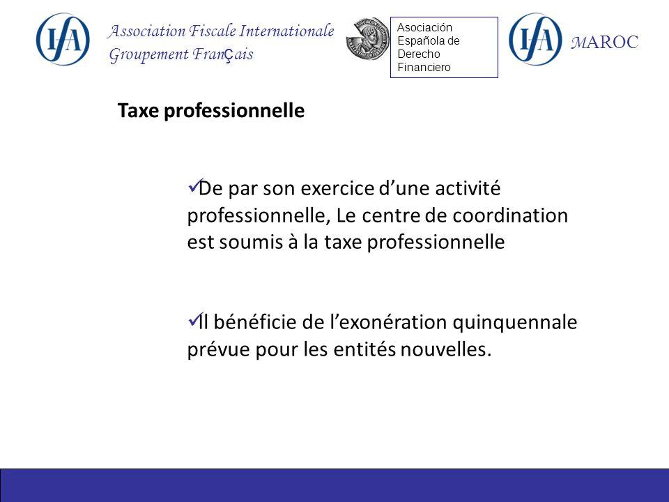 Association Fiscale Internationale Groupement Fran ç ais M AROC Asociación Española de Derecho Financiero Taxe professionnelle De par son exercice dune activité professionnelle, Le centre de coordination est soumis à la taxe professionnelle Il bénéficie de lexonération quinquennale prévue pour les entités nouvelles.