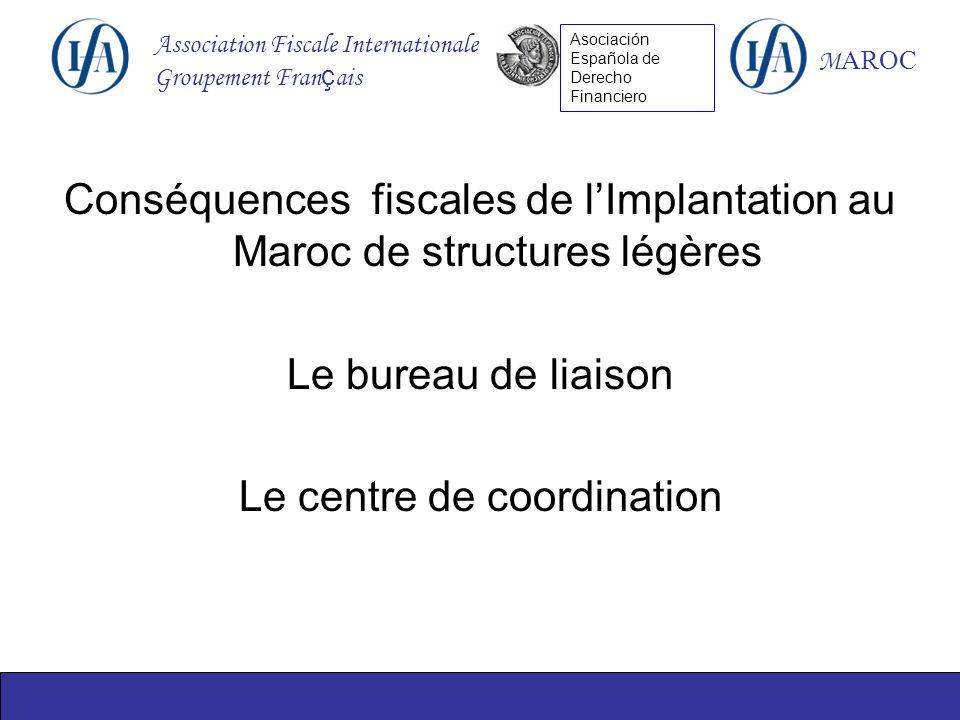 Association Fiscale Internationale Groupement Fran ç ais M AROC Asociación Española de Derecho Financiero Conséquences fiscales de lImplantation au Maroc de structures légères Le bureau de liaison Le centre de coordination