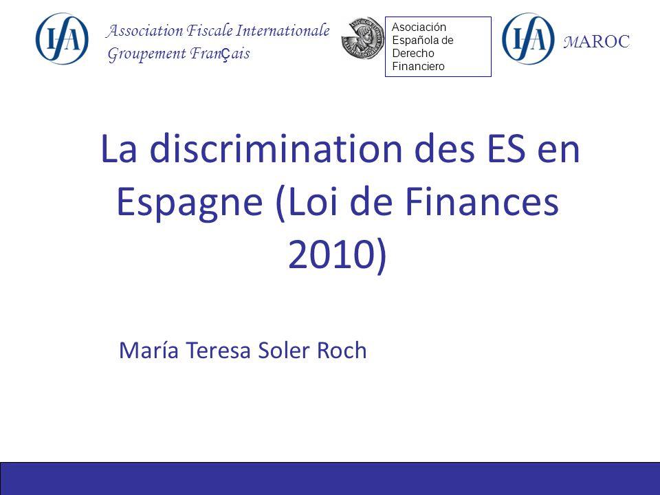 Association Fiscale Internationale Groupement Fran ç ais M AROC Asociación Española de Derecho Financiero María Teresa Soler Roch La discrimination des ES en Espagne (Loi de Finances 2010)
