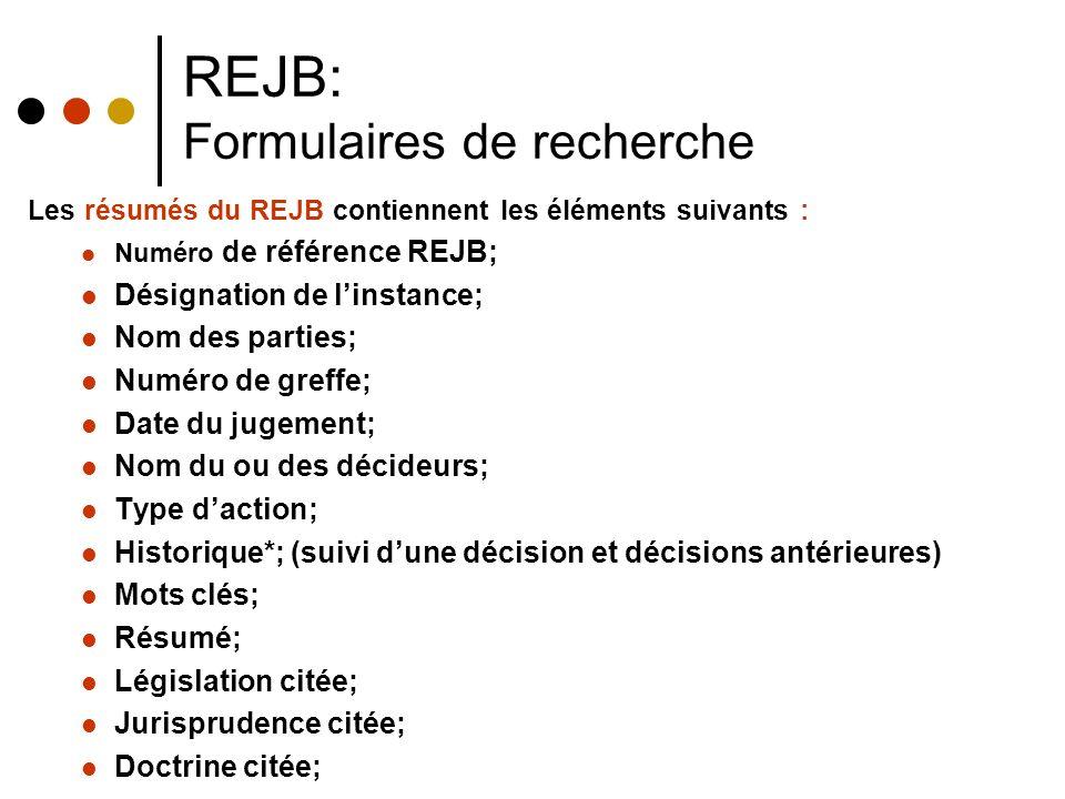 REJB: Formulaires de recherche Les résumés du REJB contiennent les éléments suivants : Numéro de référence REJB; Désignation de linstance; Nom des parties; Numéro de greffe; Date du jugement; Nom du ou des décideurs; Type daction; Historique*; (suivi dune décision et décisions antérieures) Mots clés; Résumé; Législation citée; Jurisprudence citée; Doctrine citée;