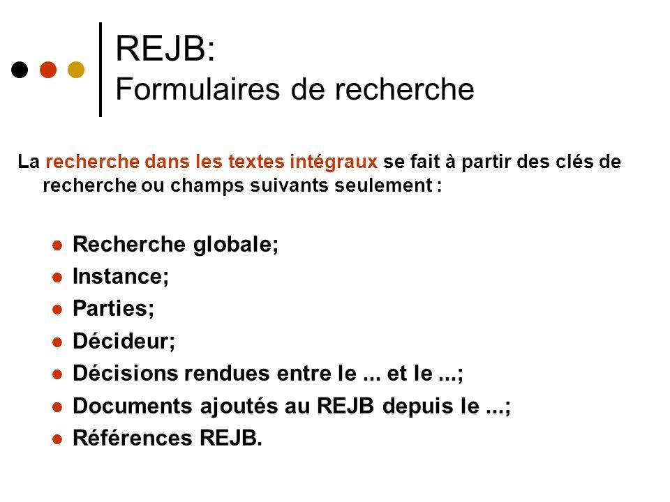 REJB: Formulaires de recherche La recherche dans les textes intégraux se fait à partir des clés de recherche ou champs suivants seulement : Recherche globale; Instance; Parties; Décideur; Décisions rendues entre le...