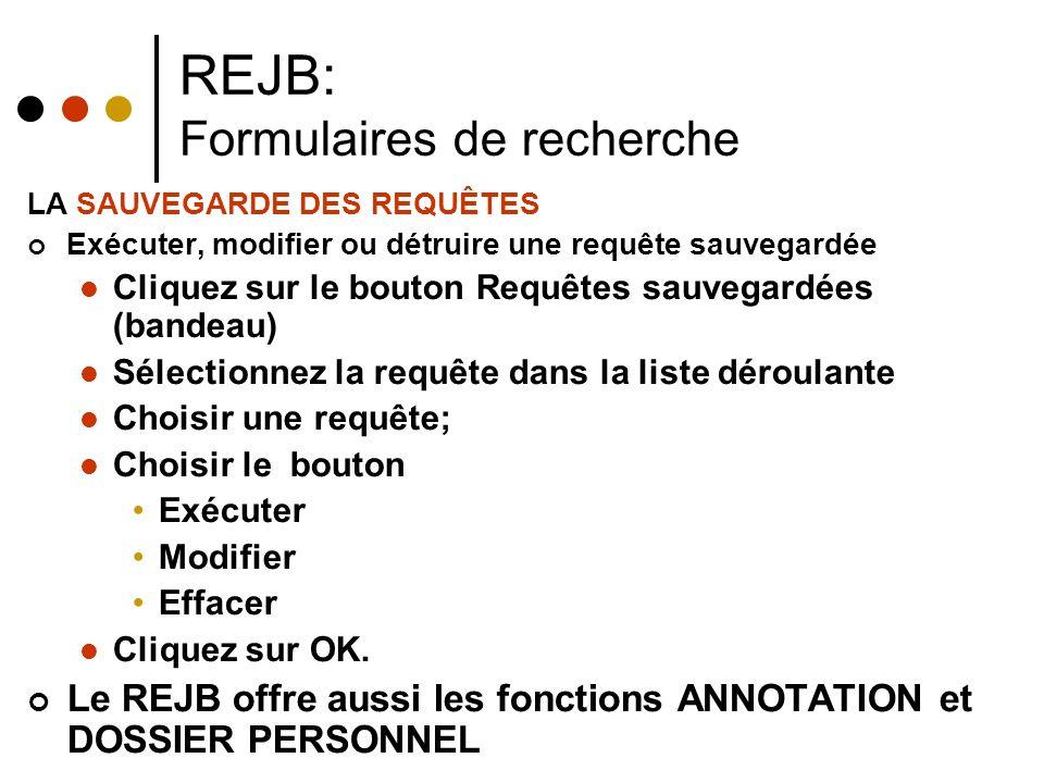 REJB: Formulaires de recherche LA SAUVEGARDE DES REQUÊTES Exécuter, modifier ou détruire une requête sauvegardée Cliquez sur le bouton Requêtes sauvegardées (bandeau) Sélectionnez la requête dans la liste déroulante Choisir une requête; Choisir le bouton Exécuter Modifier Effacer Cliquez sur OK.