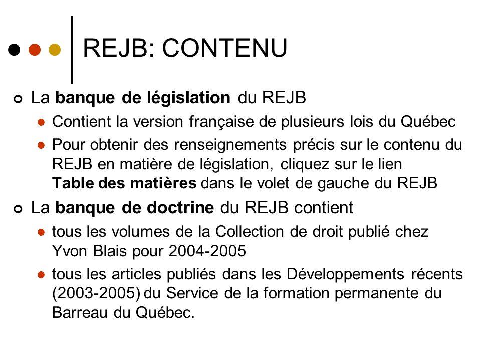 REJB: CONTENU La banque de législation du REJB Contient la version française de plusieurs lois du Québec Pour obtenir des renseignements précis sur le contenu du REJB en matière de législation, cliquez sur le lien Table des matières dans le volet de gauche du REJB La banque de doctrine du REJB contient tous les volumes de la Collection de droit publié chez Yvon Blais pour 2004-2005 tous les articles publiés dans les Développements récents (2003-2005) du Service de la formation permanente du Barreau du Québec.