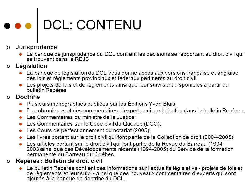 DCL: CONTENU Jurisprudence La banque de jurisprudence du DCL contient les décisions se rapportant au droit civil qui se trouvent dans le REJB Législation La banque de législation du DCL vous donne accès aux versions française et anglaise des lois et règlements provinciaux et fédéraux pertinents au droit civil.