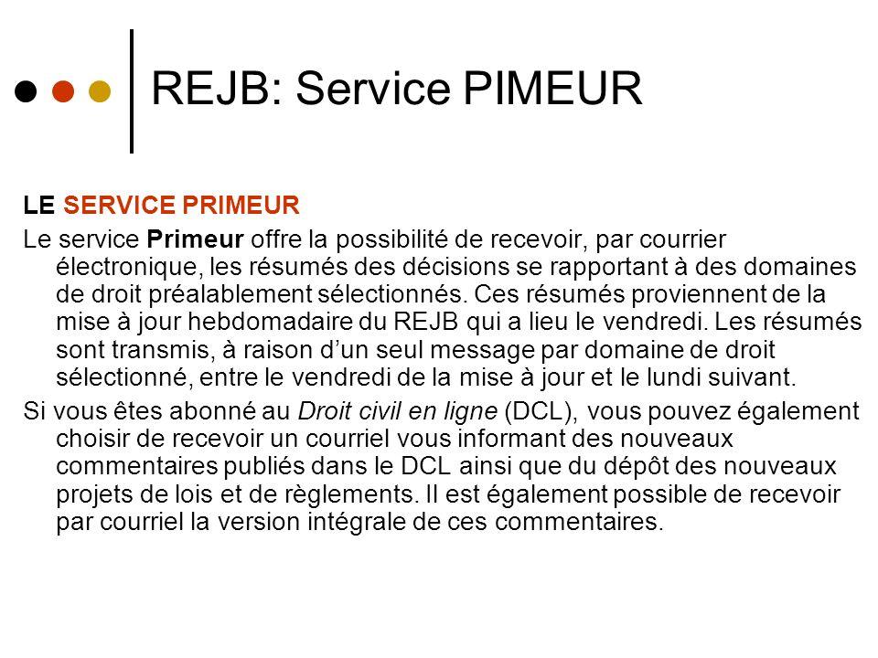 REJB: Service PIMEUR LE SERVICE PRIMEUR Le service Primeur offre la possibilité de recevoir, par courrier électronique, les résumés des décisions se rapportant à des domaines de droit préalablement sélectionnés.