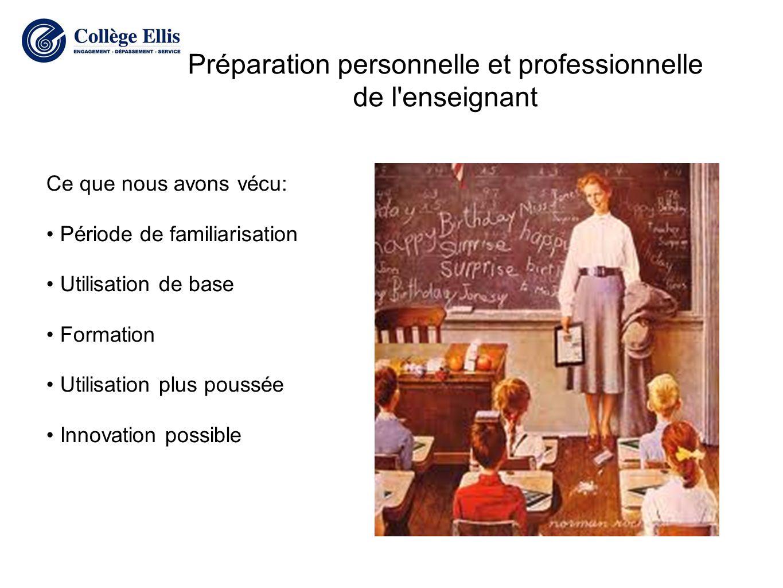 Préparation personnelle et professionnelle de l enseignant Ce que nous avons vécu: Période de familiarisation Utilisation de base Formation Utilisation plus poussée Innovation possible