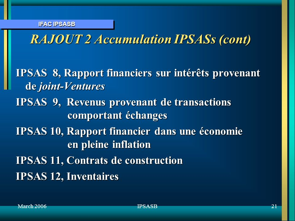 IFAC IPSASB March 200621IPSASB IPSAS 8, Rapport financiers sur intérêts provenant de joint-Ventures IPSAS 9, Revenus provenant de transactions comportant échanges IPSAS 10, Rapport financier dans une économie en pleine inflation IPSAS 11, Contrats de construction IPSAS 12, Inventaires RAJOUT 2 Accumulation IPSASs (cont)