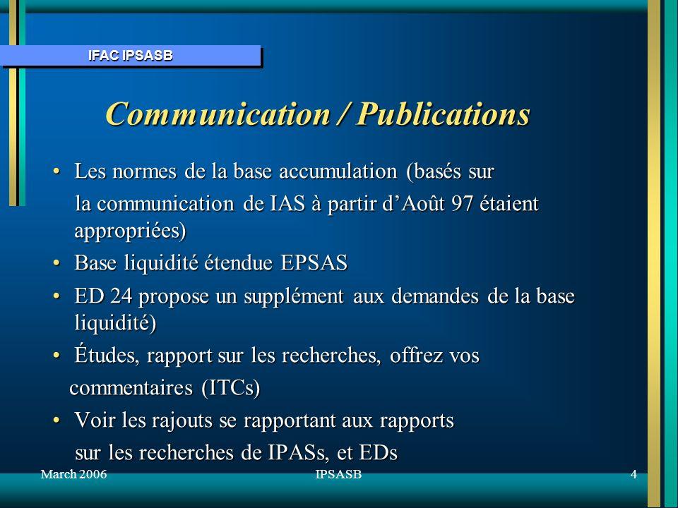 IFAC IPSASB March 20064IPSASB Communication / Publications Les normes de la base accumulation (basés surLes normes de la base accumulation (basés sur la communication de IAS à partir dAoût 97 étaient appropriées) la communication de IAS à partir dAoût 97 étaient appropriées) Base liquidité étendue EPSASBase liquidité étendue EPSAS ED 24 propose un supplément aux demandes de la base liquidité)ED 24 propose un supplément aux demandes de la base liquidité) Études, rapport sur les recherches, offrez vosÉtudes, rapport sur les recherches, offrez vos commentaires (ITCs) commentaires (ITCs) Voir les rajouts se rapportant aux rapportsVoir les rajouts se rapportant aux rapports sur les recherches de IPASs, et EDs sur les recherches de IPASs, et EDs