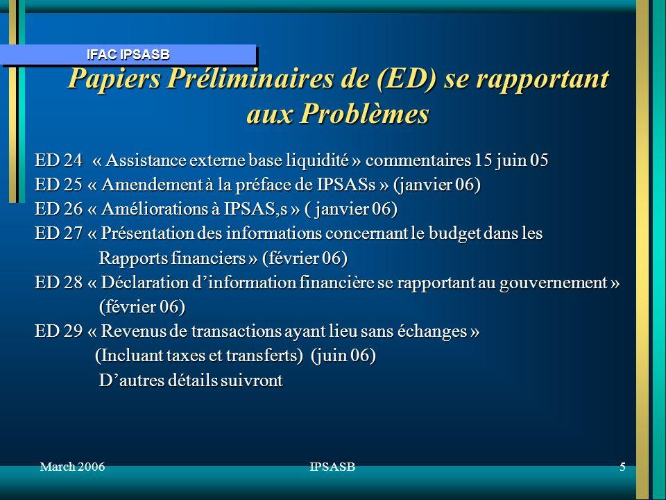 IFAC IPSASB March 20065IPSASB Papiers Préliminaires de (ED) se rapportant aux Problèmes ED 24 « Assistance externe base liquidité » commentaires 15 juin 05 ED 25 « Amendement à la préface de IPSASs » (janvier 06) ED 26 « Améliorations à IPSAS,s » ( janvier 06) ED 27 « Présentation des informations concernant le budget dans les Rapports financiers » (février 06) Rapports financiers » (février 06) ED 28 « Déclaration dinformation financière se rapportant au gouvernement » (février 06) (février 06) ED 29 « Revenus de transactions ayant lieu sans échanges » (Incluant taxes et transferts) (juin 06) (Incluant taxes et transferts) (juin 06) Dautres détails suivront Dautres détails suivront