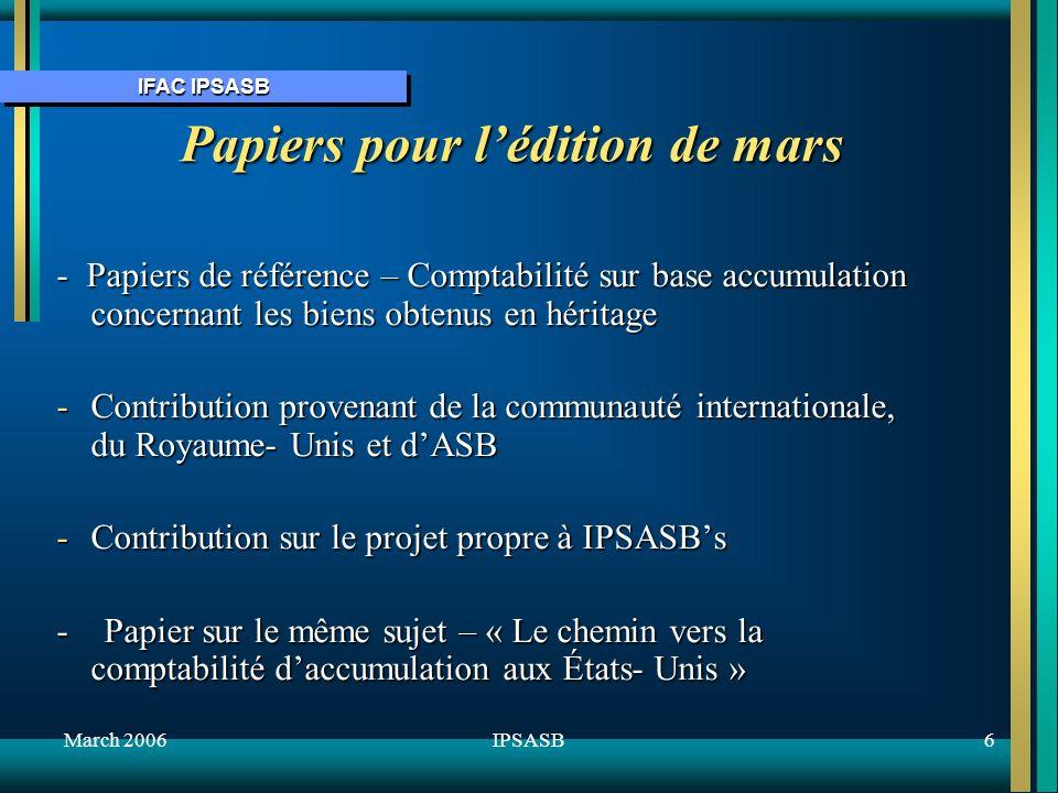 IFAC IPSASB March 20066IPSASB Papiers pour lédition de mars - Papiers de référence – Comptabilité sur base accumulation concernant les biens obtenus en héritage -Contribution provenant de la communauté internationale, du Royaume- Unis et dASB -Contribution sur le projet propre à IPSASBs - Papier sur le même sujet – « Le chemin vers la comptabilité daccumulation aux États- Unis »