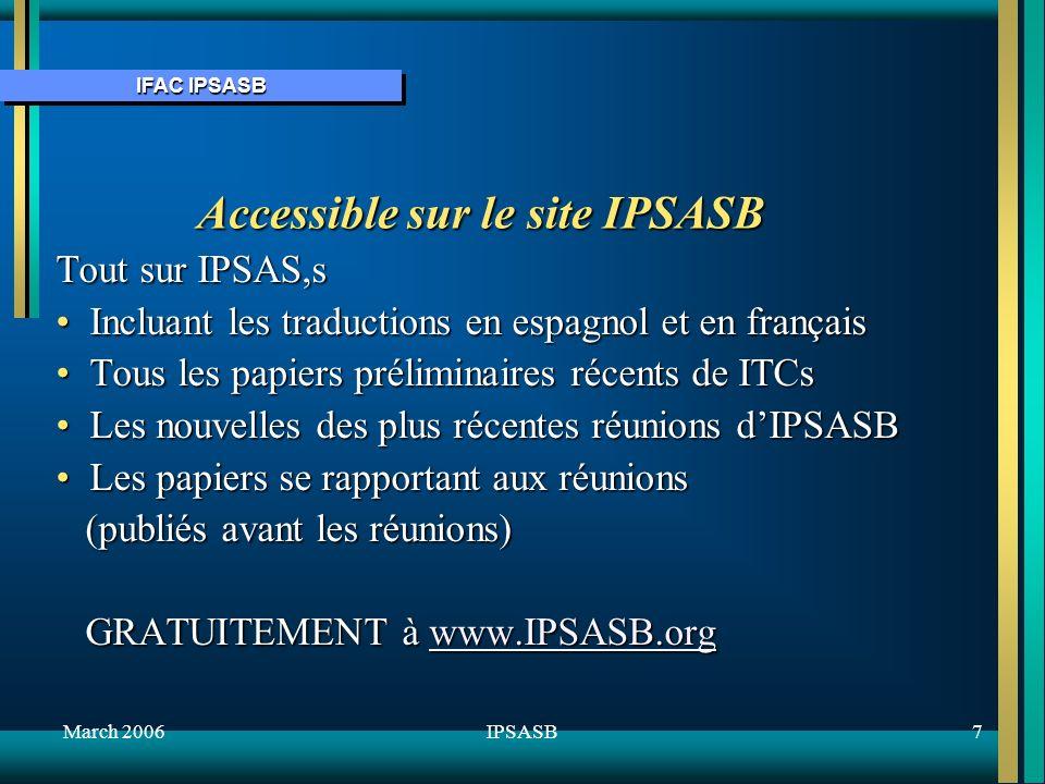 IFAC IPSASB March 20067IPSASB Accessible sur le site IPSASB Tout sur IPSAS,s Incluant les traductions en espagnol et en françaisIncluant les traductions en espagnol et en français Tous les papiers préliminaires récents de ITCsTous les papiers préliminaires récents de ITCs Les nouvelles des plus récentes réunions dIPSASBLes nouvelles des plus récentes réunions dIPSASB Les papiers se rapportant aux réunionsLes papiers se rapportant aux réunions (publiés avant les réunions) (publiés avant les réunions) GRATUITEMENT à www.IPSASB.org GRATUITEMENT à www.IPSASB.orgwww.IPSASB.org