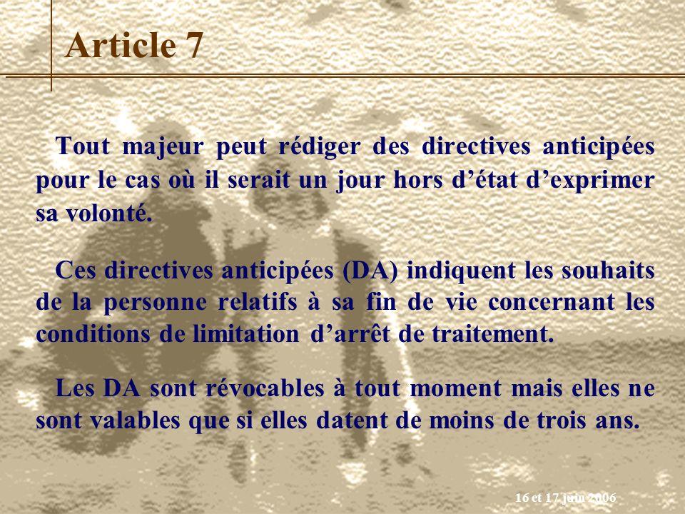 16 et 17 juin 2006 Article 7 Tout majeur peut rédiger des directives anticipées pour le cas où il serait un jour hors détat dexprimer sa volonté. Ces