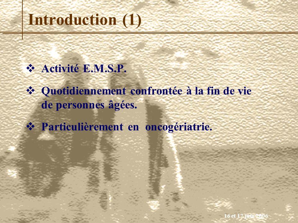 16 et 17 juin 2006 Introduction (1) Activité E.M.S.P. Quotidiennement confrontée à la fin de vie de personnes âgées. Particulièrement en oncogériatrie