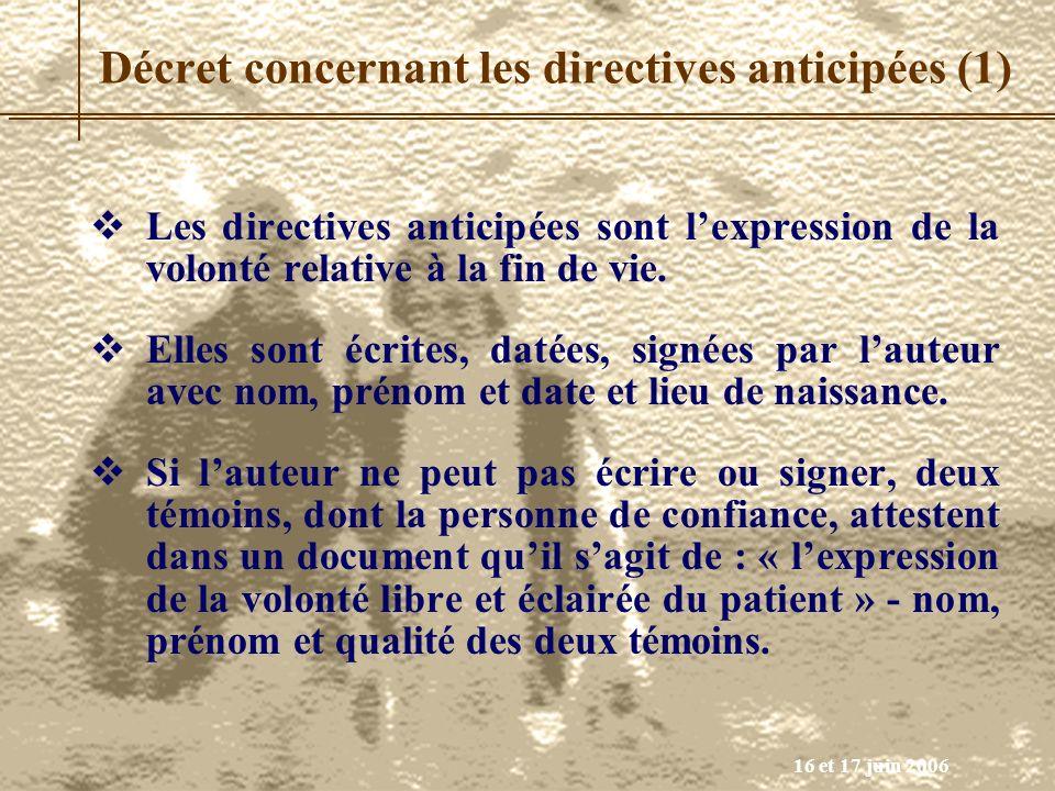 16 et 17 juin 2006 Décret concernant les directives anticipées (1) Les directives anticipées sont lexpression de la volonté relative à la fin de vie.