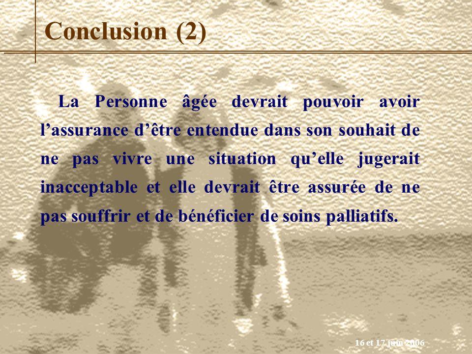16 et 17 juin 2006 Conclusion (2) La Personne âgée devrait pouvoir avoir lassurance dêtre entendue dans son souhait de ne pas vivre une situation quel