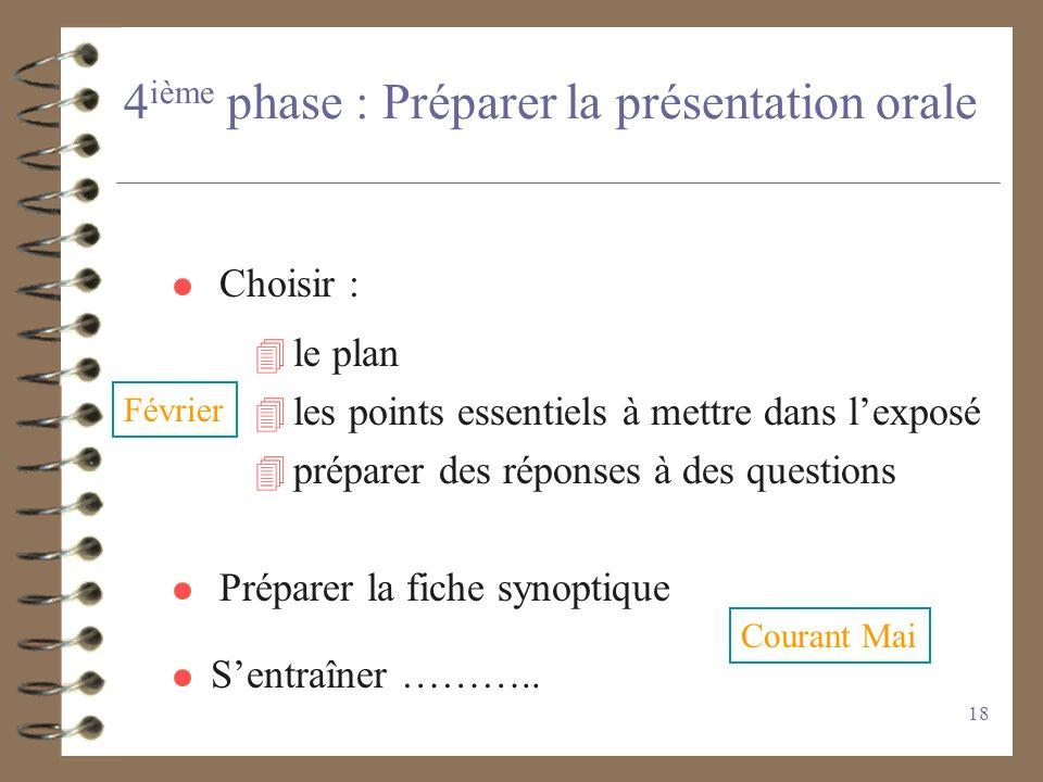 18 4 ième phase : Préparer la présentation orale 4 le plan 4 les points essentiels à mettre dans lexposé 4 préparer des réponses à des questions Chois