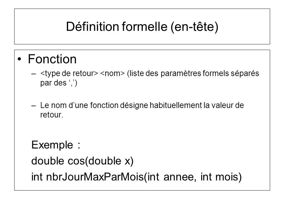 Fonction – (liste des paramètres formels séparés par des,) –Le nom dune fonction désigne habituellement la valeur de retour. Exemple : double cos(doub