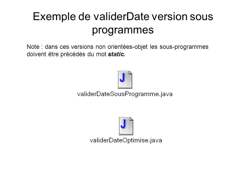 Exemple de validerDate version sous programmes Note : dans ces versions non orientées-objet les sous-programmes doivent être précédés du mot static.