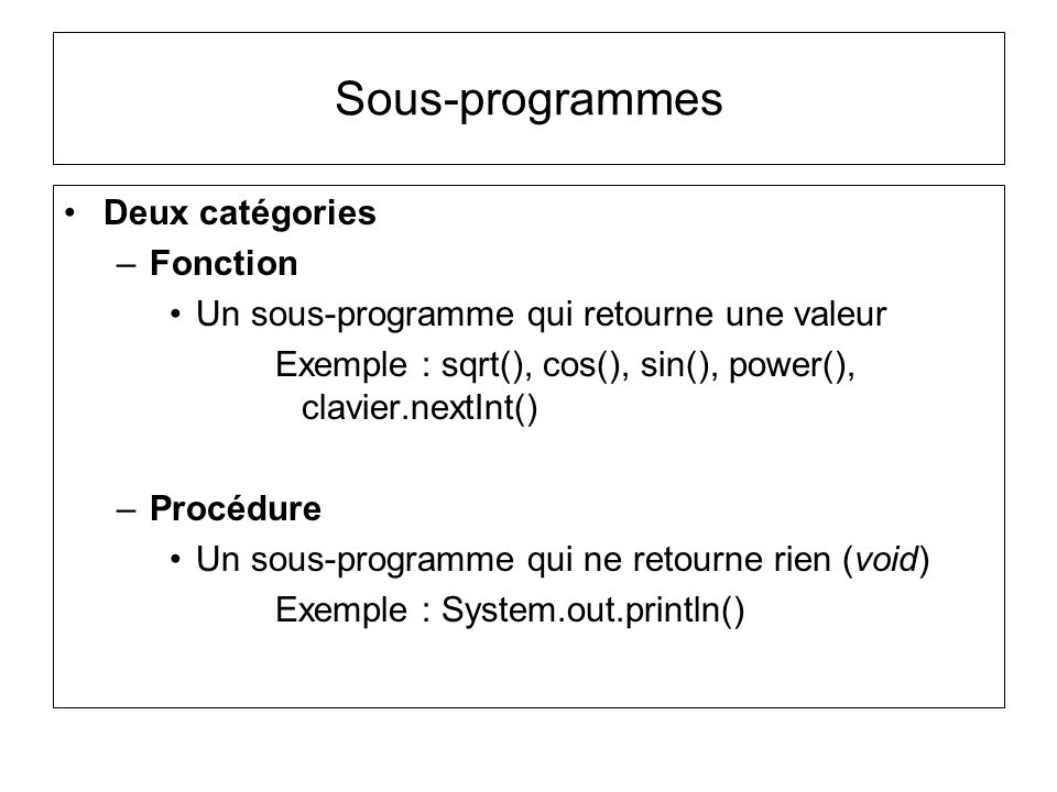 Deux catégories –Fonction Un sous-programme qui retourne une valeur Exemple : sqrt(), cos(), sin(), power(), clavier.nextInt() –Procédure Un sous-prog