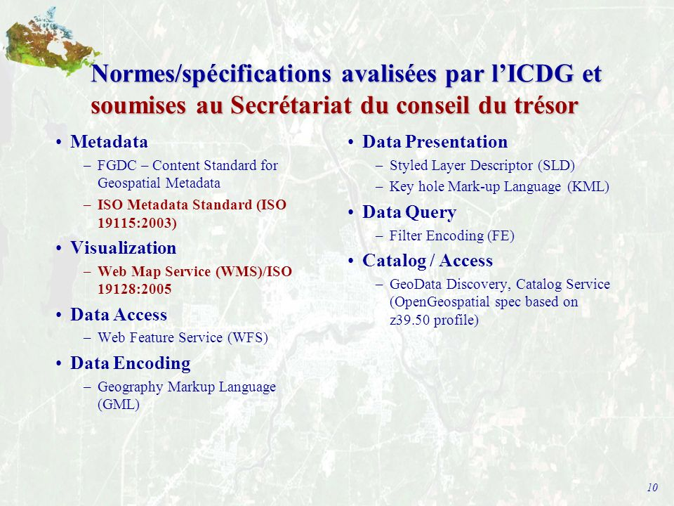 10 Normes/spécifications avalisées par lICDG et soumises au Secrétariat du conseil du trésor Metadata –FGDC – Content Standard for Geospatial Metadata –ISO Metadata Standard (ISO 19115:2003) Visualization –Web Map Service (WMS)/ISO 19128:2005 Data Access –Web Feature Service (WFS) Data Encoding –Geography Markup Language (GML) Data Presentation –Styled Layer Descriptor (SLD) –Key hole Mark-up Language (KML) Data Query –Filter Encoding (FE) Catalog / Access –GeoData Discovery, Catalog Service (OpenGeospatial spec based on z39.50 profile)