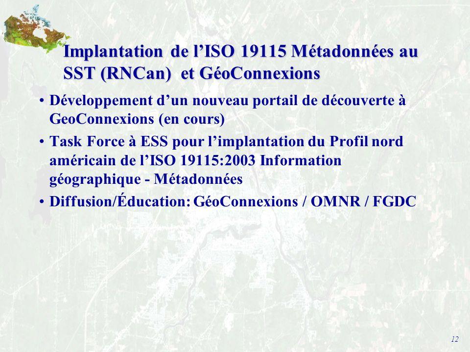 12 Implantation de lISO 19115 Métadonnées au SST (RNCan) et GéoConnexions Développement dun nouveau portail de découverte à GeoConnexions (en cours) Task Force à ESS pour limplantation du Profil nord américain de lISO 19115:2003 Information géographique - Métadonnées Diffusion/Éducation: GéoConnexions / OMNR / FGDC