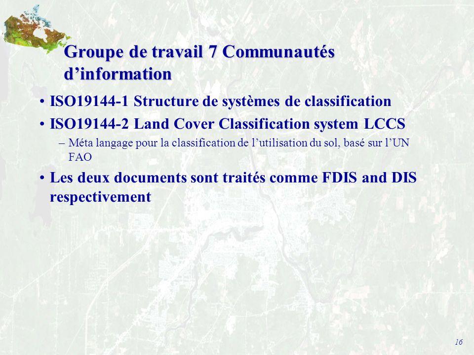 16 Groupe de travail 7 Communautés dinformation ISO19144-1 Structure de systèmes de classification ISO19144-2 Land Cover Classification system LCCS –Méta langage pour la classification de lutilisation du sol, basé sur lUN FAO Les deux documents sont traités comme FDIS and DIS respectivement