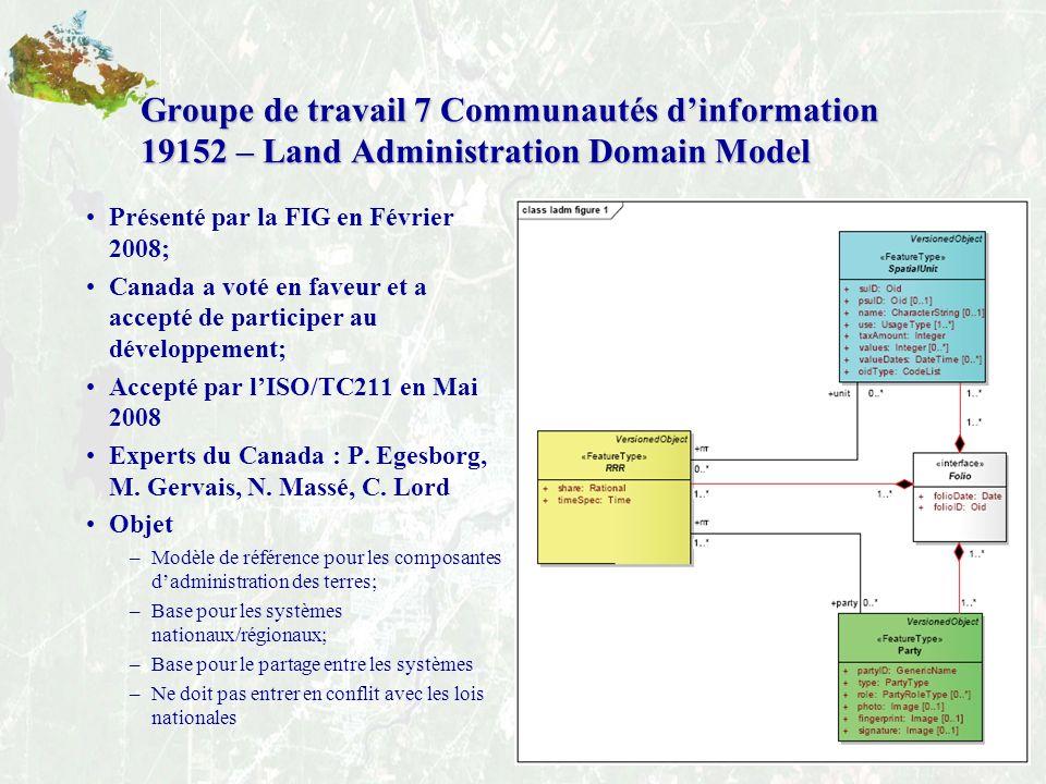 18 Groupe de travail 7 Communautés dinformation 19152 – Land Administration Domain Model Présenté par la FIG en Février 2008; Canada a voté en faveur et a accepté de participer au développement; Accepté par lISO/TC211 en Mai 2008 Experts du Canada : P.