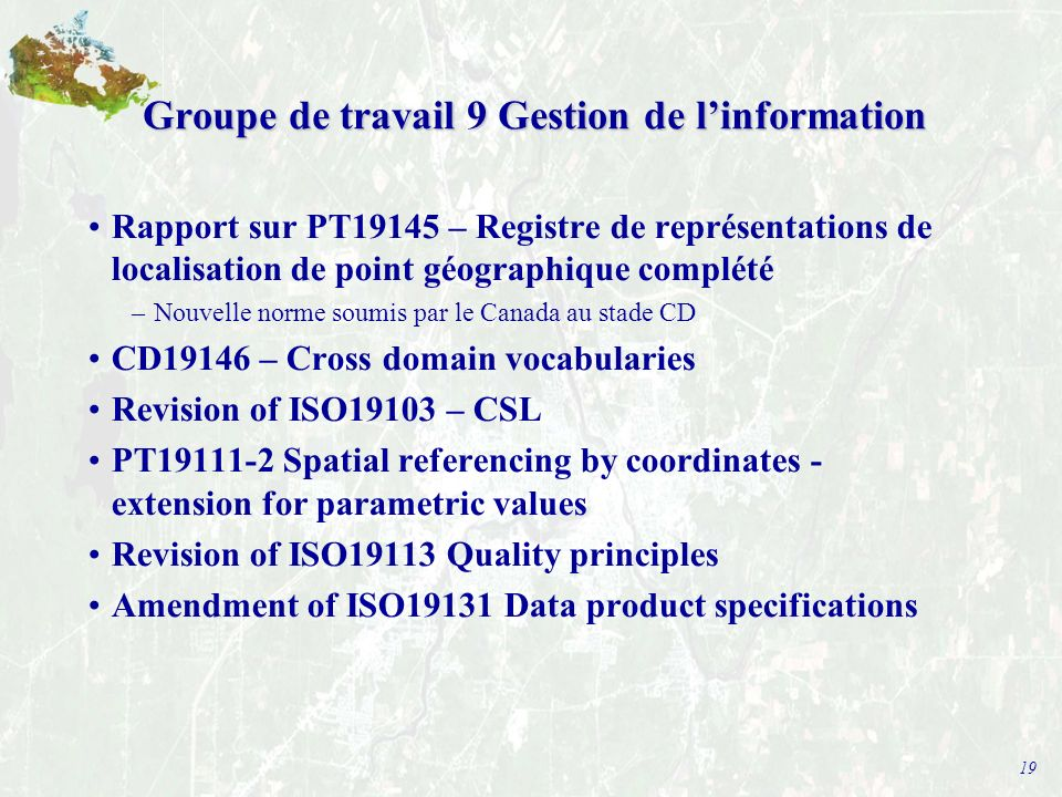 19 Groupe de travail 9 Gestion de linformation Rapport sur PT19145 – Registre de représentations de localisation de point géographique complété –Nouvelle norme soumis par le Canada au stade CD CD19146 – Cross domain vocabularies Revision of ISO19103 – CSL PT19111-2 Spatial referencing by coordinates - extension for parametric values Revision of ISO19113 Quality principles Amendment of ISO19131 Data product specifications