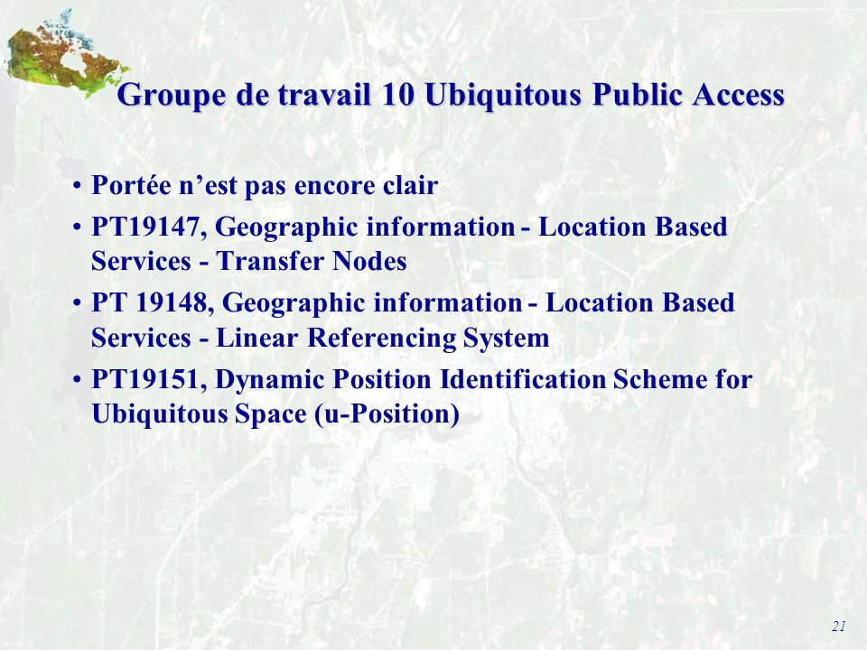 21 Groupe de travail 10 Ubiquitous Public Access Portée nest pas encore clair PT19147, Geographic information - Location Based Services - Transfer Nodes PT 19148, Geographic information - Location Based Services - Linear Referencing System PT19151, Dynamic Position Identification Scheme for Ubiquitous Space (u-Position)
