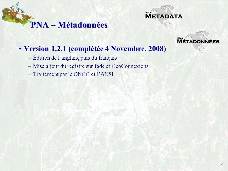 4 PNA – Métadonnées Version 1.2.1 (complétée 4 Novembre, 2008) –Édition de langlais, puis du français –Mise à jour du registre sur fgdc et GéoConnexions –Traitement par le ONGC et lANSI
