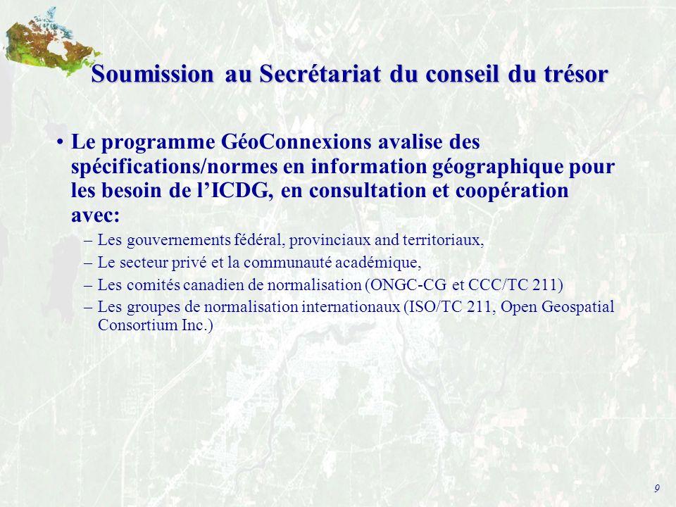 9 Soumission au Secrétariat du conseil du trésor Le programme GéoConnexions avalise des spécifications/normes en information géographique pour les besoin de lICDG, en consultation et coopération avec: –Les gouvernements fédéral, provinciaux and territoriaux, –Le secteur privé et la communauté académique, –Les comités canadien de normalisation (ONGC-CG et CCC/TC 211) –Les groupes de normalisation internationaux (ISO/TC 211, Open Geospatial Consortium Inc.)