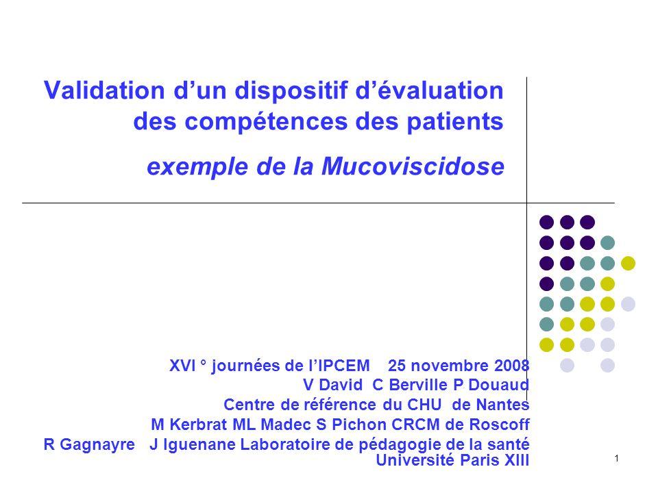 1 Validation dun dispositif dévaluation des compétences des patients exemple de la Mucoviscidose XVI ° journées de lIPCEM 25 novembre 2008 V David C B