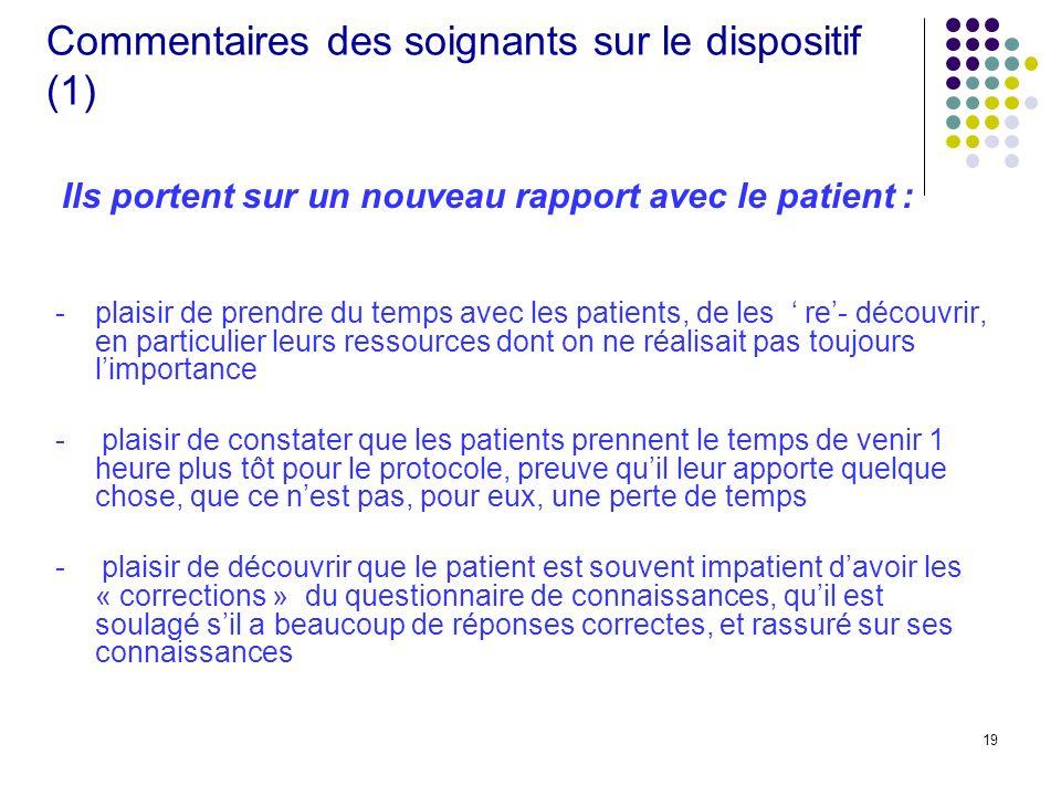 19 Commentaires des soignants sur le dispositif (1) Ils portent sur un nouveau rapport avec le patient : - plaisir de prendre du temps avec les patien