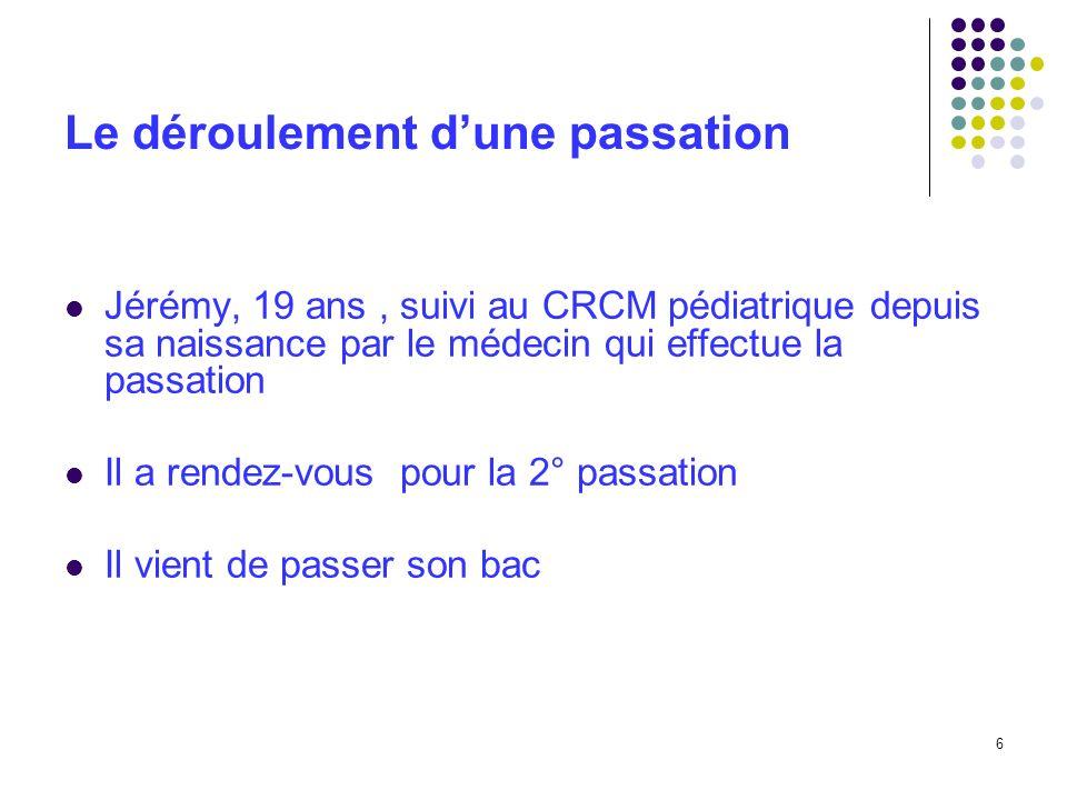 6 Le déroulement dune passation Jérémy, 19 ans, suivi au CRCM pédiatrique depuis sa naissance par le médecin qui effectue la passation Il a rendez-vou