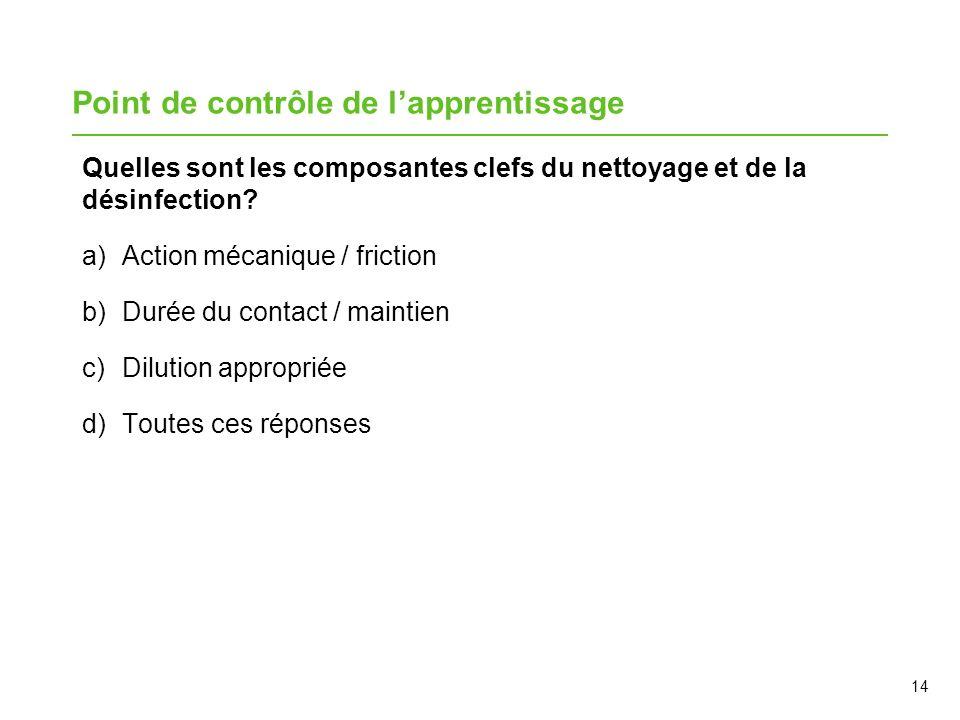 14 Point de contrôle de lapprentissage Quelles sont les composantes clefs du nettoyage et de la désinfection? a)Action mécanique / friction b)Durée du