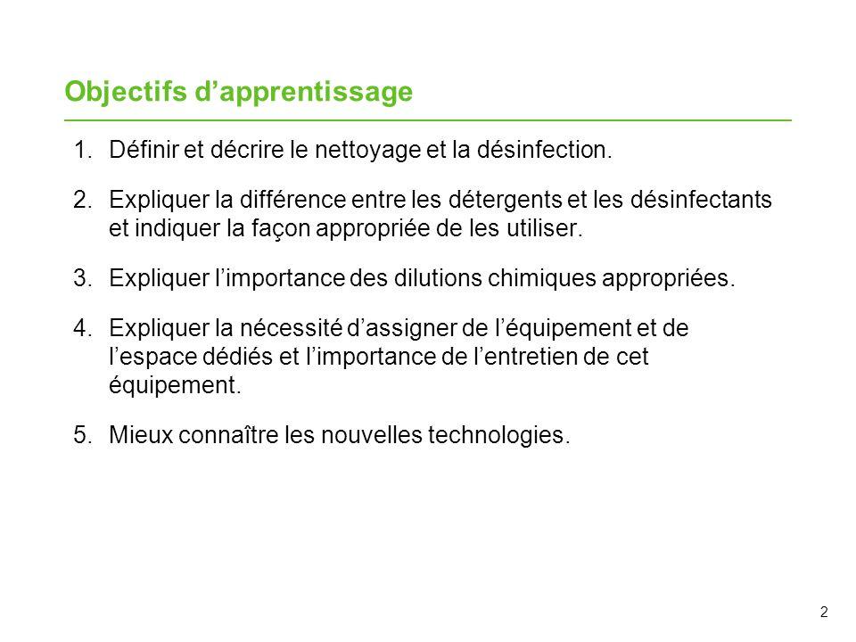 2 Objectifs dapprentissage 1.Définir et décrire le nettoyage et la désinfection. 2.Expliquer la différence entre les détergents et les désinfectants e