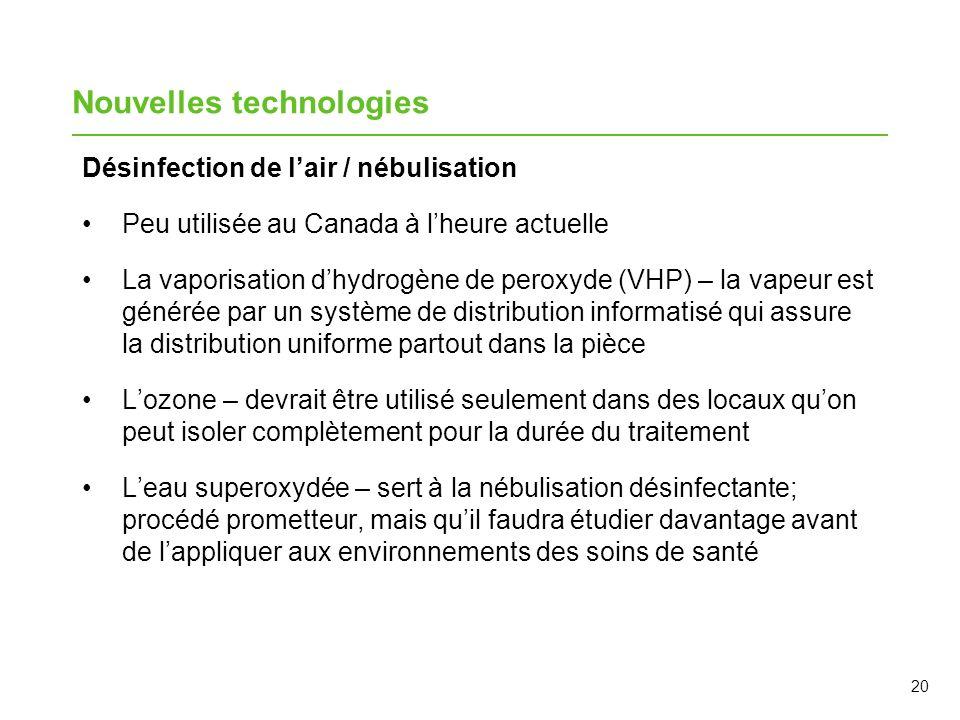 20 Nouvelles technologies Désinfection de lair / nébulisation Peu utilisée au Canada à lheure actuelle La vaporisation dhydrogène de peroxyde (VHP) –