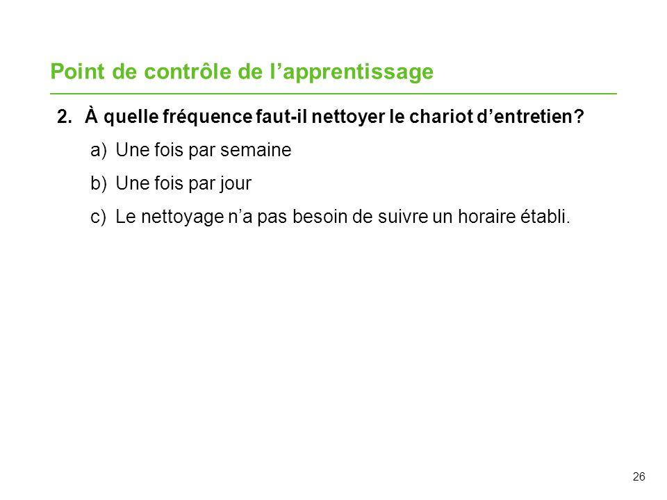 26 Point de contrôle de lapprentissage 2.À quelle fréquence faut-il nettoyer le chariot dentretien? a)Une fois par semaine b)Une fois par jour c)Le ne