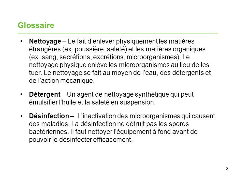 3 Glossaire Nettoyage – Le fait denlever physiquement les matières étrangères (ex. poussière, saleté) et les matières organiques (ex. sang, secrétions