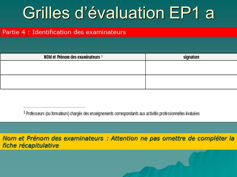 Grilles dévaluation EP1 a Partie 4 : Identification des examinateurs Nom et Prénom des examinateurs : Attention ne pas omettre de compléter la fiche r