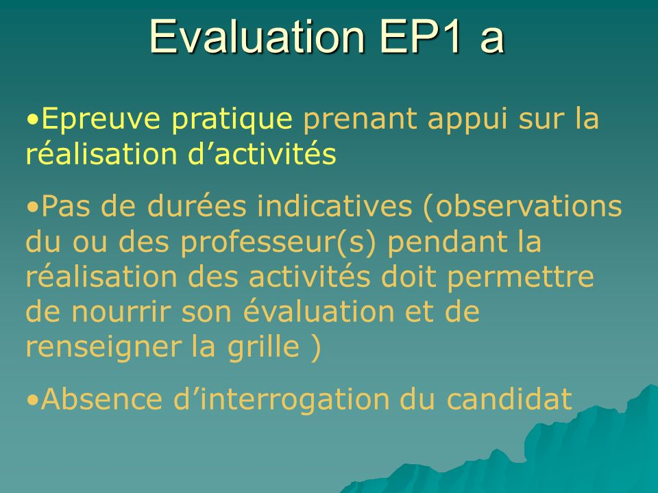 Evaluation EP1 a Epreuve pratique prenant appui sur la réalisation dactivités Pas de durées indicatives (observations du ou des professeur(s) pendant la réalisation des activités doit permettre de nourrir son évaluation et de renseigner la grille ) Absence dinterrogation du candidat