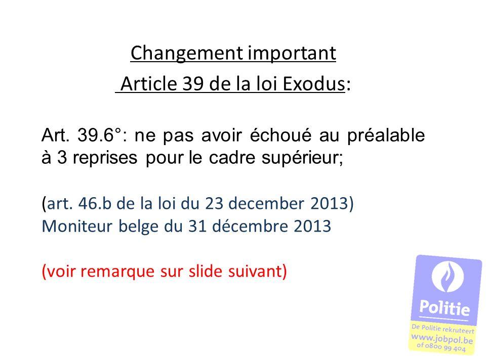 Changement important Article 39 de la loi Exodus: Art. 39.6°: ne pas avoir échoué au préalable à 3 reprises pour le cadre supérieur; (art. 46.b de la
